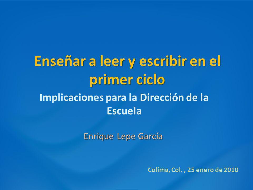 Enseñar a leer y escribir en el primer ciclo Implicaciones para la Dirección de la Escuela Enrique Lepe García Colima, Col., 25 enero de 2010