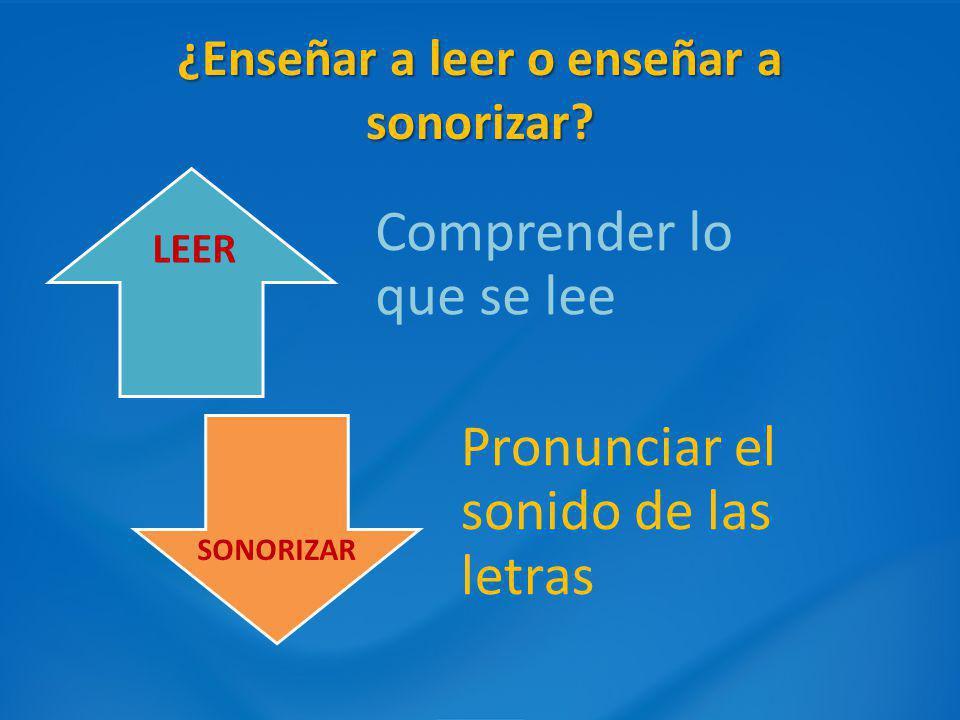 ¿Enseñar a leer o enseñar a sonorizar? Comprender lo que se lee Pronunciar el sonido de las letras LEER SONORIZAR
