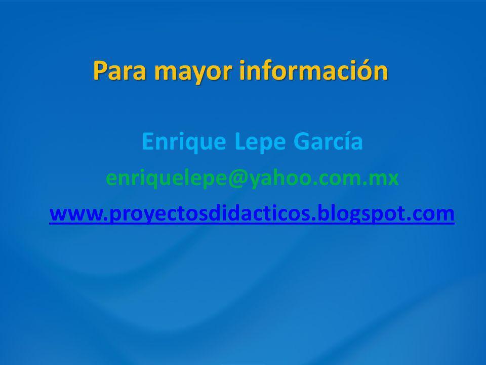 Para mayor información Enrique Lepe García enriquelepe@yahoo.com.mx www.proyectosdidacticos.blogspot.com