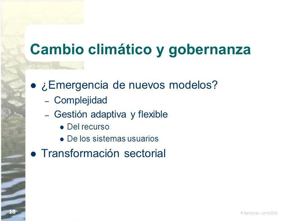 R Sandoval - Junio 2010 18 Cambio climático y gobernanza ¿Emergencia de nuevos modelos? – Complejidad – Gestión adaptiva y flexible Del recurso De los