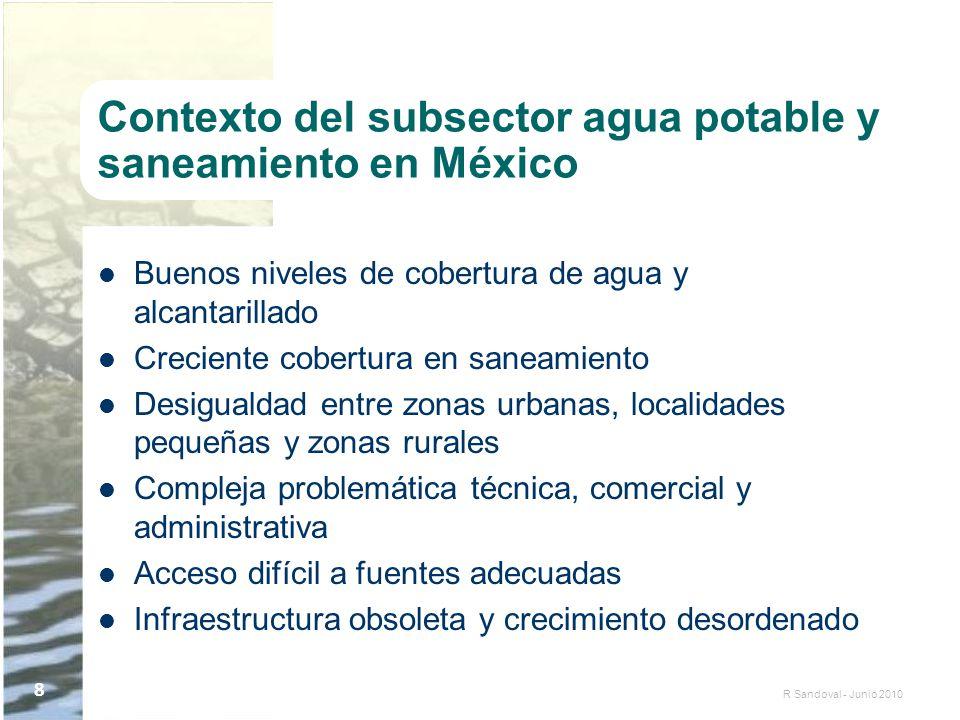 R Sandoval - Junio 2010 8 Contexto del subsector agua potable y saneamiento en México Buenos niveles de cobertura de agua y alcantarillado Creciente c