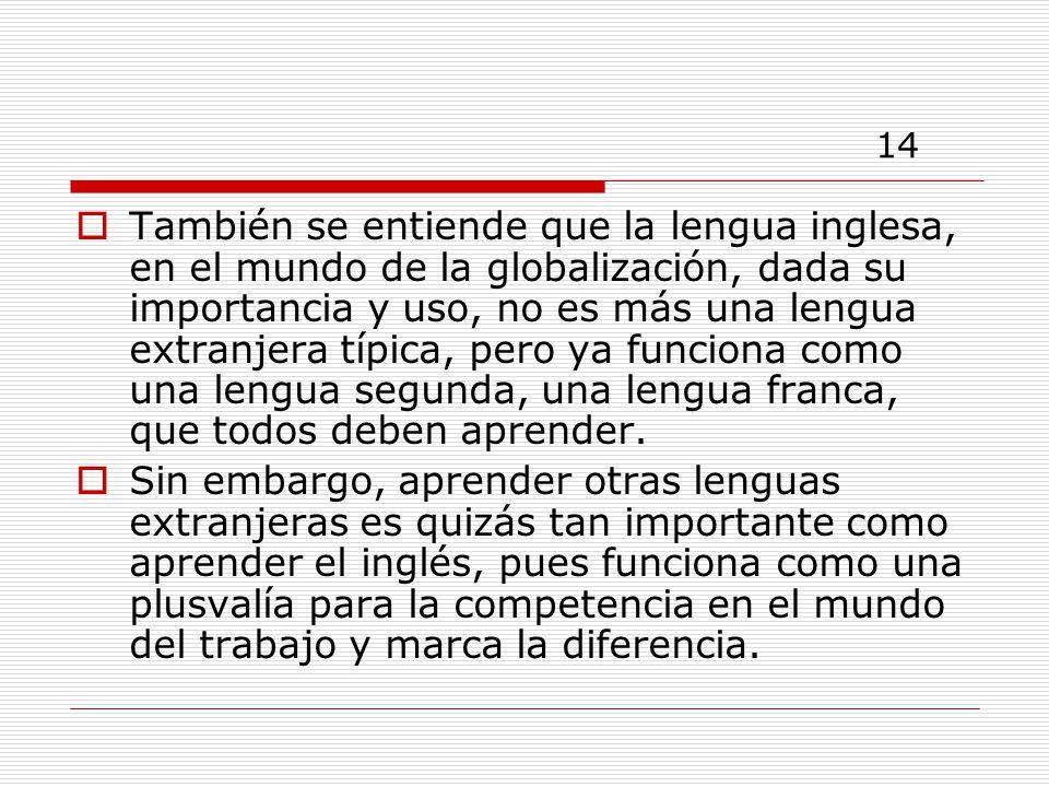 14 También se entiende que la lengua inglesa, en el mundo de la globalización, dada su importancia y uso, no es más una lengua extranjera típica, pero ya funciona como una lengua segunda, una lengua franca, que todos deben aprender.