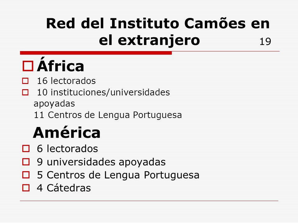 Red del Instituto Camões en el extranjero 19 África 16 lectorados 10 instituciones/universidades apoyadas 11 Centros de Lengua Portuguesa América 6 lectorados 9 universidades apoyadas 5 Centros de Lengua Portuguesa 4 Cátedras