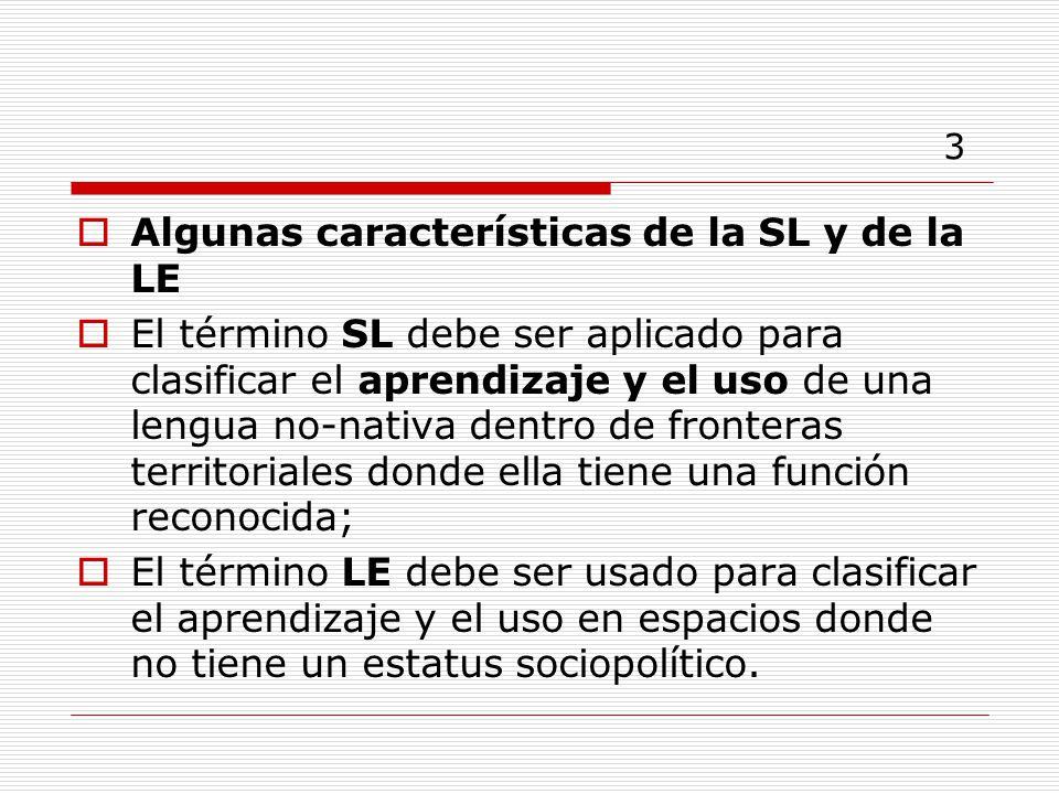 3 Algunas características de la SL y de la LE El término SL debe ser aplicado para clasificar el aprendizaje y el uso de una lengua no-nativa dentro de fronteras territoriales donde ella tiene una función reconocida; El término LE debe ser usado para clasificar el aprendizaje y el uso en espacios donde no tiene un estatus sociopolítico.