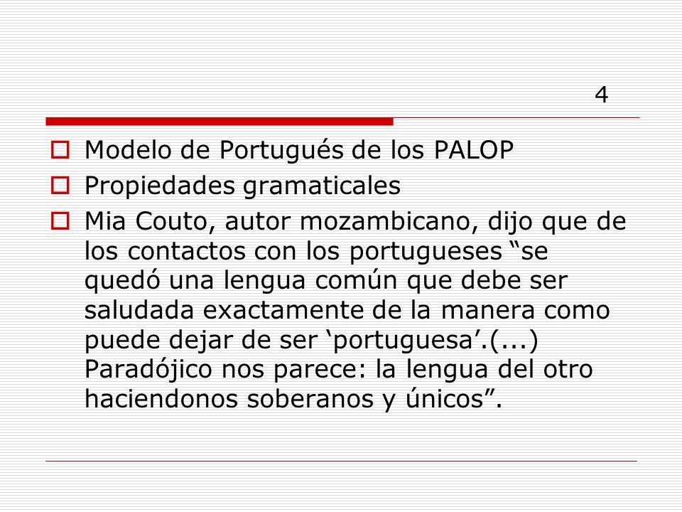4 Modelo de Portugués de los PALOP Propiedades gramaticales Mia Couto, autor mozambicano, dijo que de los contactos con los portugueses se quedó una lengua común que debe ser saludada exactamente de la manera como puede dejar de ser portuguesa.(...) Paradójico nos parece: la lengua del otro haciendonos soberanos y únicos.