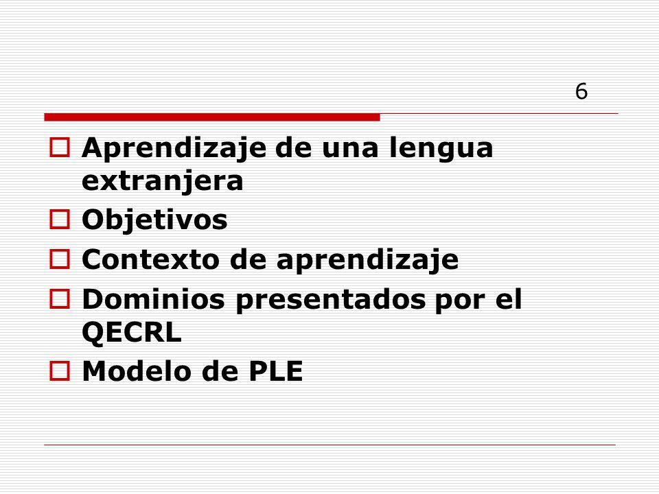 6 Aprendizaje de una lengua extranjera Objetivos Contexto de aprendizaje Dominios presentados por el QECRL Modelo de PLE