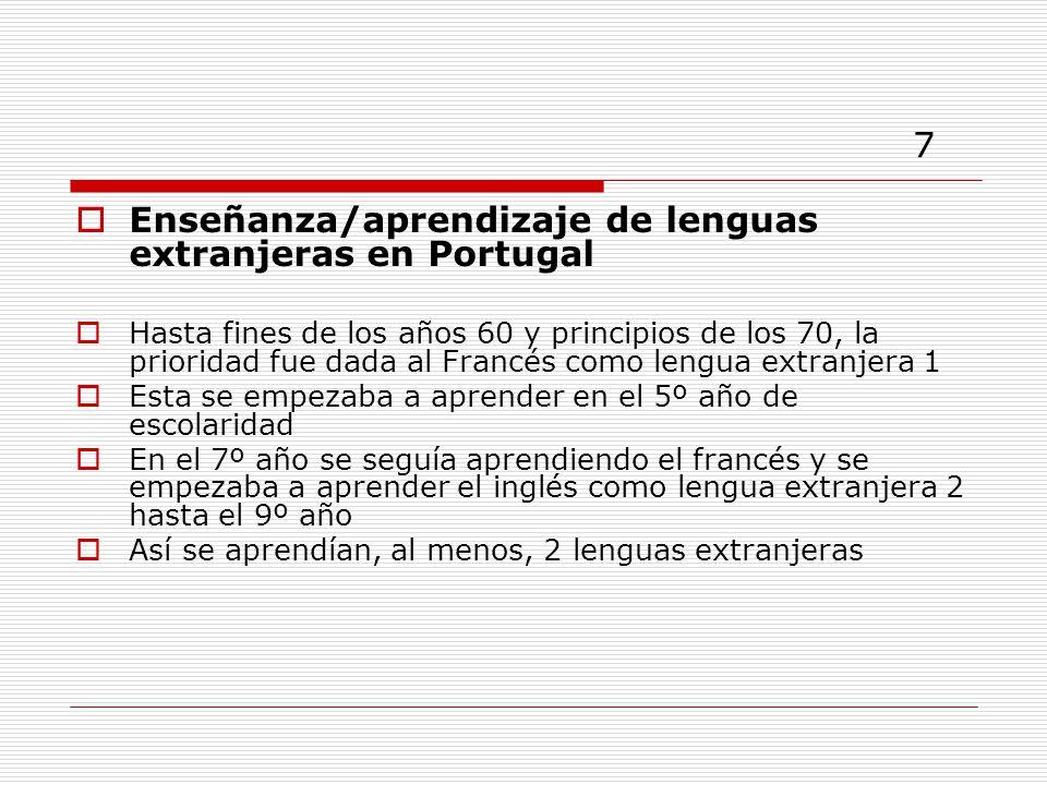 7 Enseñanza/aprendizaje de lenguas extranjeras en Portugal Hasta fines de los años 60 y principios de los 70, la prioridad fue dada al Francés como lengua extranjera 1 Esta se empezaba a aprender en el 5º año de escolaridad En el 7º año se seguía aprendiendo el francés y se empezaba a aprender el inglés como lengua extranjera 2 hasta el 9º año Así se aprendían, al menos, 2 lenguas extranjeras