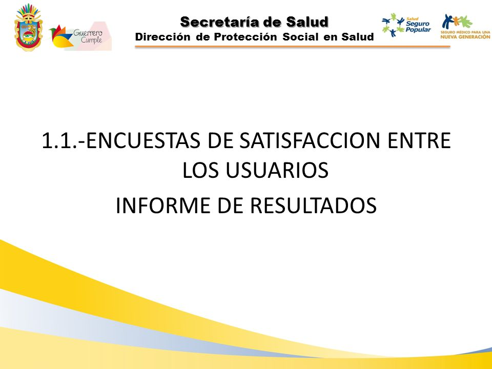 Secretaría de Salud Dirección de Protección Social en Salud 1.1.-ENCUESTAS DE SATISFACCION ENTRE LOS USUARIOS INFORME DE RESULTADOS