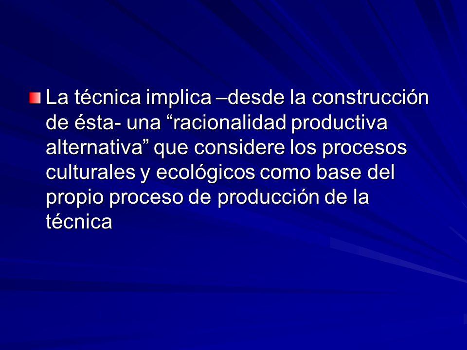 La técnica implica –desde la construcción de ésta- una racionalidad productiva alternativa que considere los procesos culturales y ecológicos como base del propio proceso de producción de la técnica