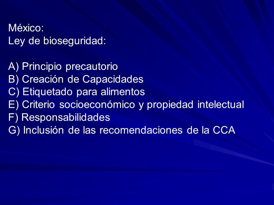 México: Ley de bioseguridad: A) Principio precautorio B) Creación de Capacidades C) Etiquetado para alimentos E) Criterio socioeconómico y propiedad intelectual F) Responsabilidades G) Inclusión de las recomendaciones de la CCA