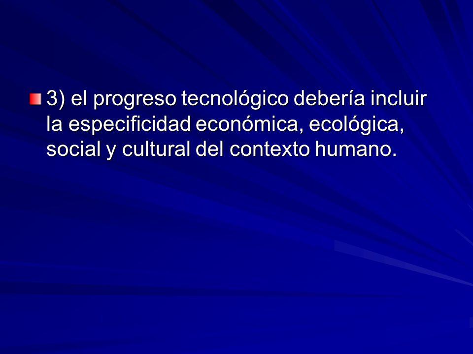 3) el progreso tecnológico debería incluir la especificidad económica, ecológica, social y cultural del contexto humano.