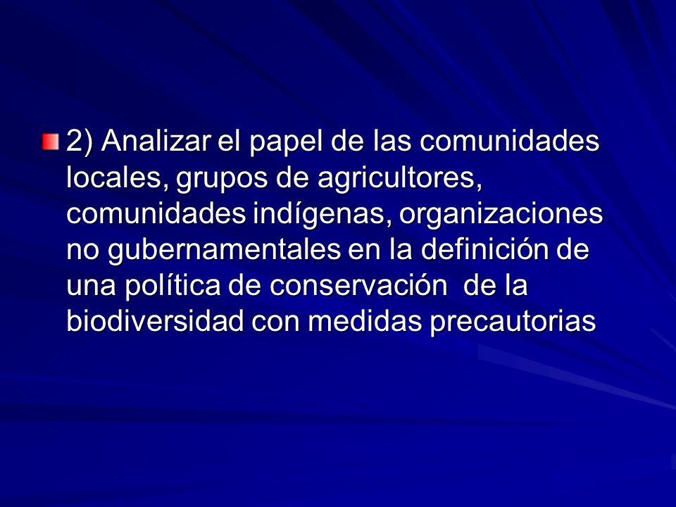 2) Analizar el papel de las comunidades locales, grupos de agricultores, comunidades indígenas, organizaciones no gubernamentales en la definición de una política de conservación de la biodiversidad con medidas precautorias