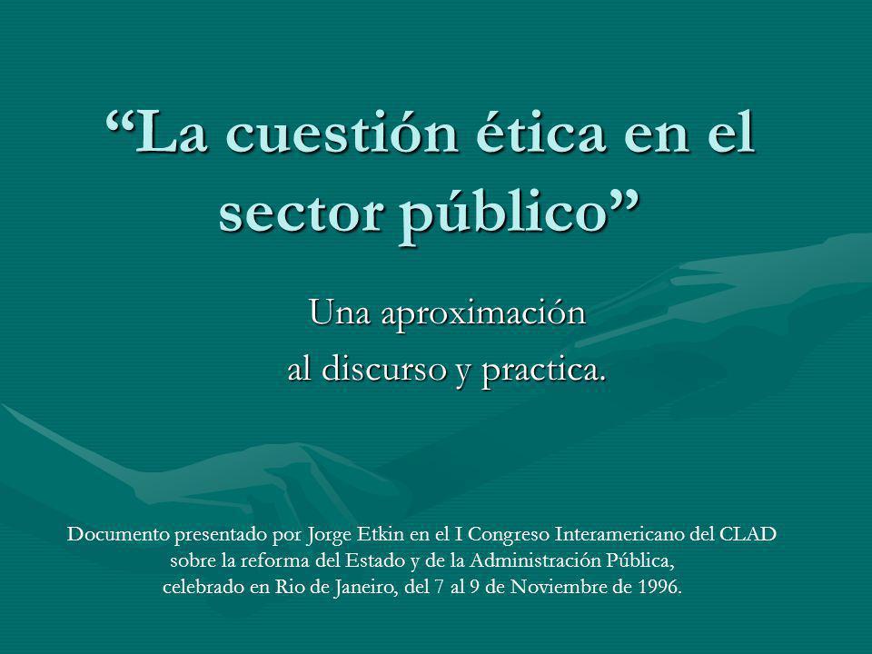 La cuestión ética en el sector público Una aproximación al discurso y practica. Documento presentado por Jorge Etkin en el I Congreso Interamericano d