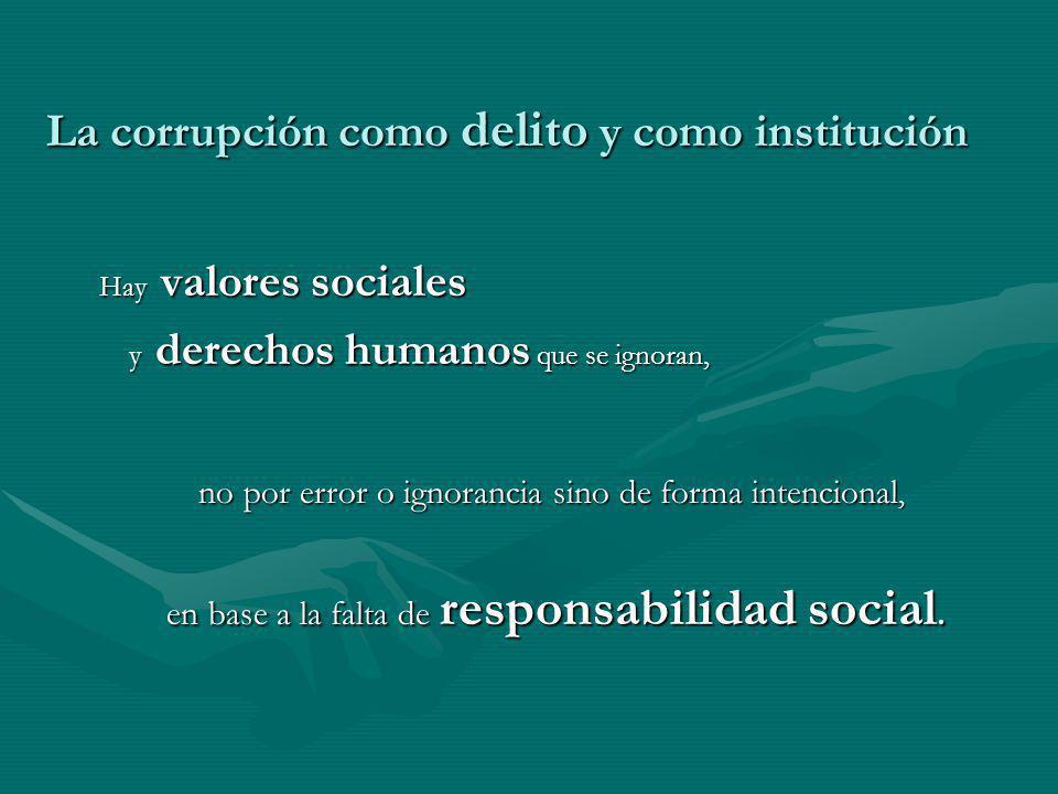 La corrupción como delito y como institución Hay valores sociales y derechos humanos que se ignoran, y derechos humanos que se ignoran, no por error o