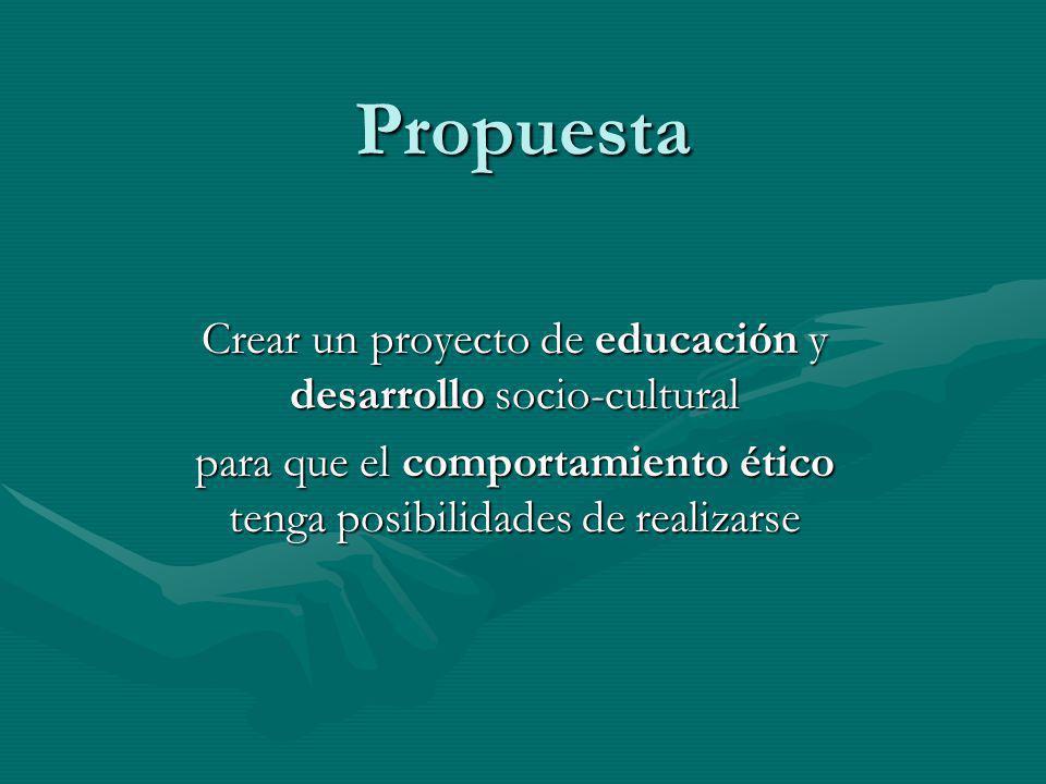 Propuesta Crear un proyecto de educación y desarrollo socio-cultural para que el comportamiento ético tenga posibilidades de realizarse