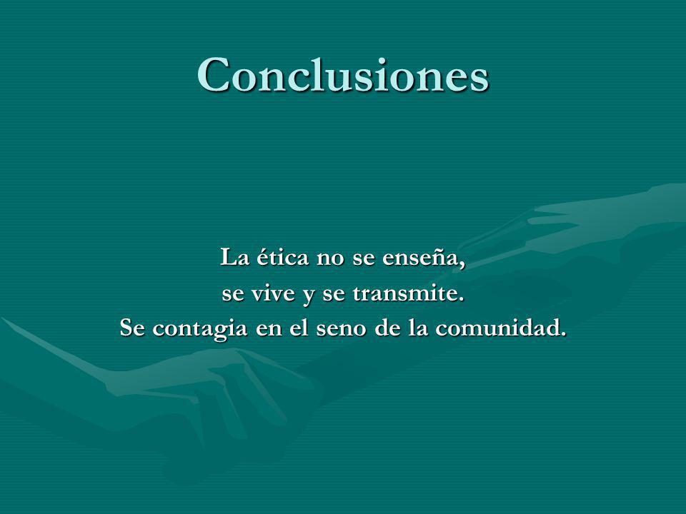 Conclusiones La ética no se enseña, se vive y se transmite. Se contagia en el seno de la comunidad.