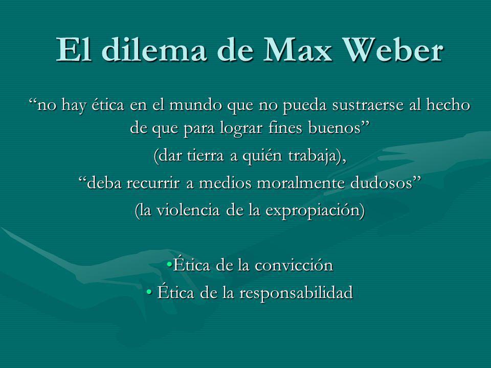 El dilema de Max Weber no hay ética en el mundo que no pueda sustraerse al hecho de que para lograr fines buenos (dar tierra a quién trabaja), deba re