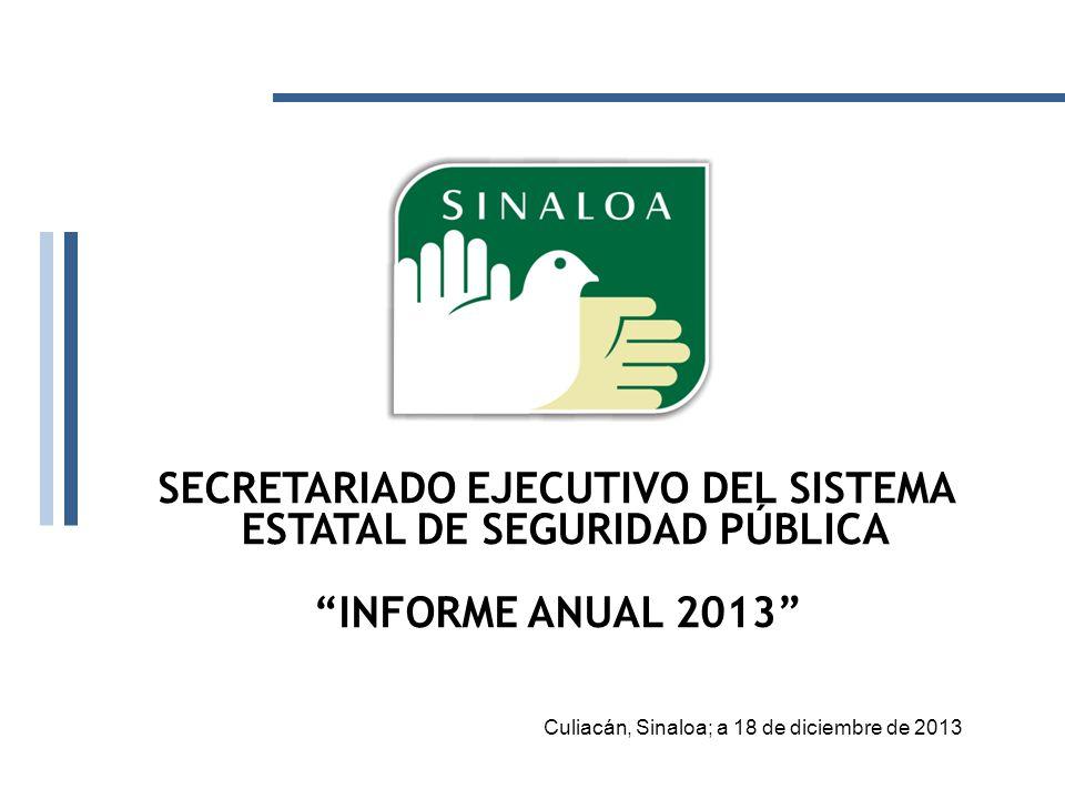 SECRETARIADO EJECUTIVO DEL SISTEMA ESTATAL DE SEGURIDAD PÚBLICA INFORME ANUAL 2013 Culiacán, Sinaloa; a 18 de diciembre de 2013