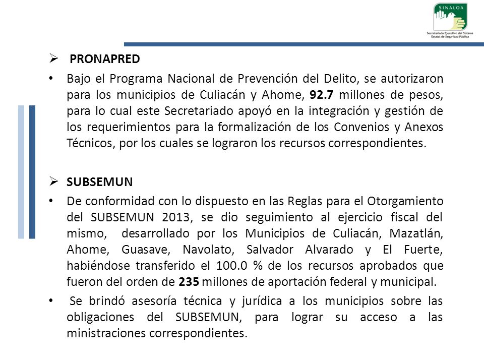 PRONAPRED Bajo el Programa Nacional de Prevención del Delito, se autorizaron para los municipios de Culiacán y Ahome, 92.7 millones de pesos, para lo