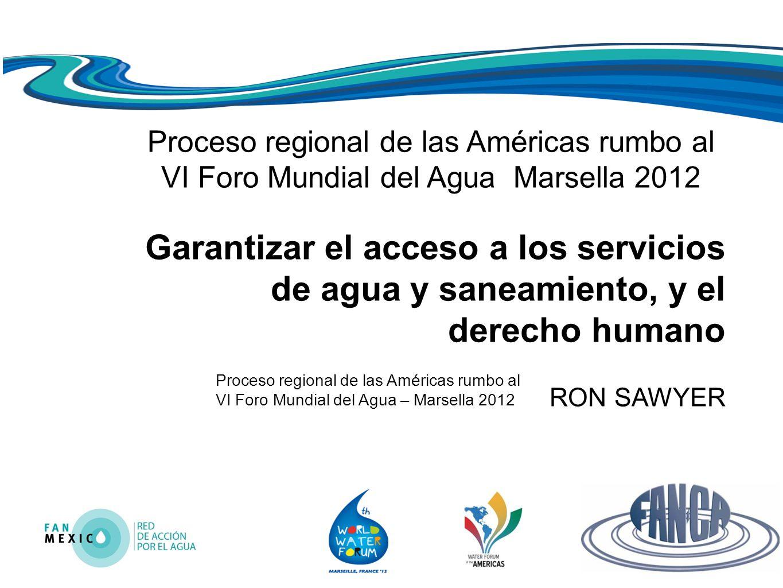 Proceso regional de las Américas rumbo al VI Foro Mundial del Agua – Marsella 2012 Proceso regional de las Américas rumbo al VI Foro Mundial del Agua Marsella 2012 Garantizar el acceso a los servicios de agua y saneamiento, y el derecho humano RON SAWYER