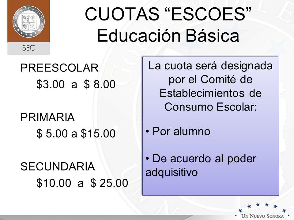 CUOTAS ESCOES Educación Básica PREESCOLAR $3.00 a $ 8.00 PRIMARIA $ 5.00 a $15.00 SECUNDARIA $10.00 a $ 25.00 La cuota será designada por el Comité de Establecimientos de Consumo Escolar: Por alumno De acuerdo al poder adquisitivo La cuota será designada por el Comité de Establecimientos de Consumo Escolar: Por alumno De acuerdo al poder adquisitivo