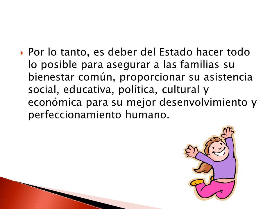 Por lo tanto, es deber del Estado hacer todo lo posible para asegurar a las familias su bienestar común, proporcionar su asistencia social, educativa,