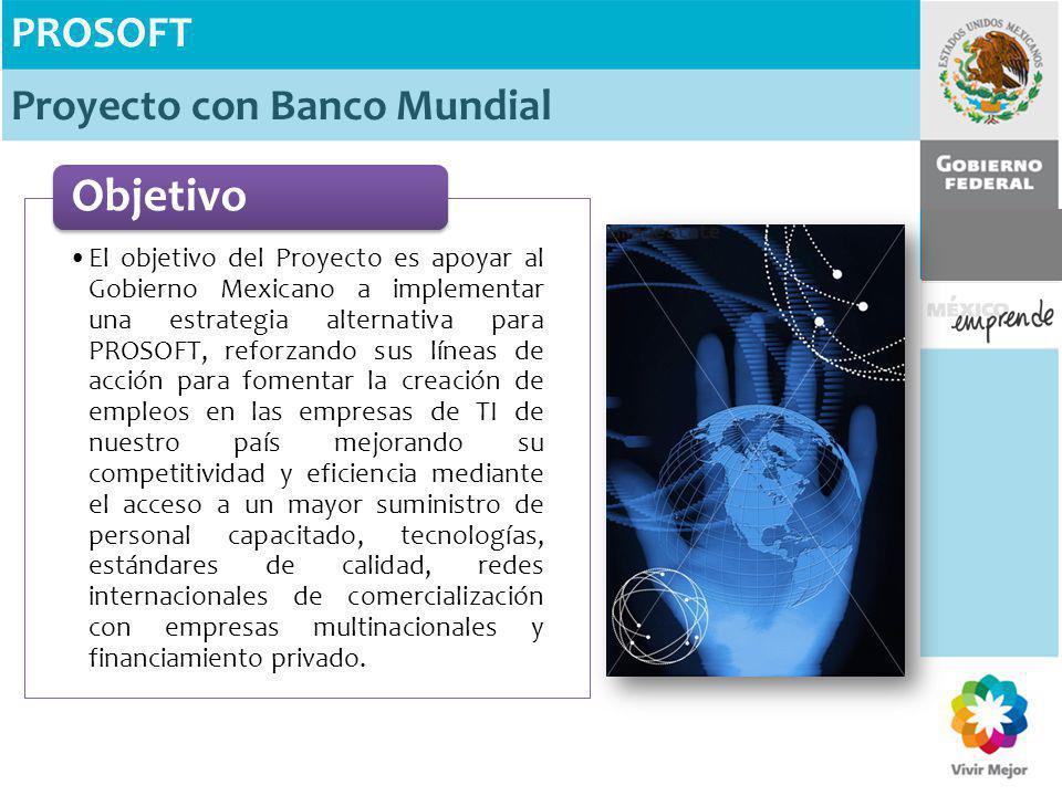 PROSOFT Proyecto con Banco Mundial El objetivo del Proyecto es apoyar al Gobierno Mexicano a implementar una estrategia alternativa para PROSOFT, refo