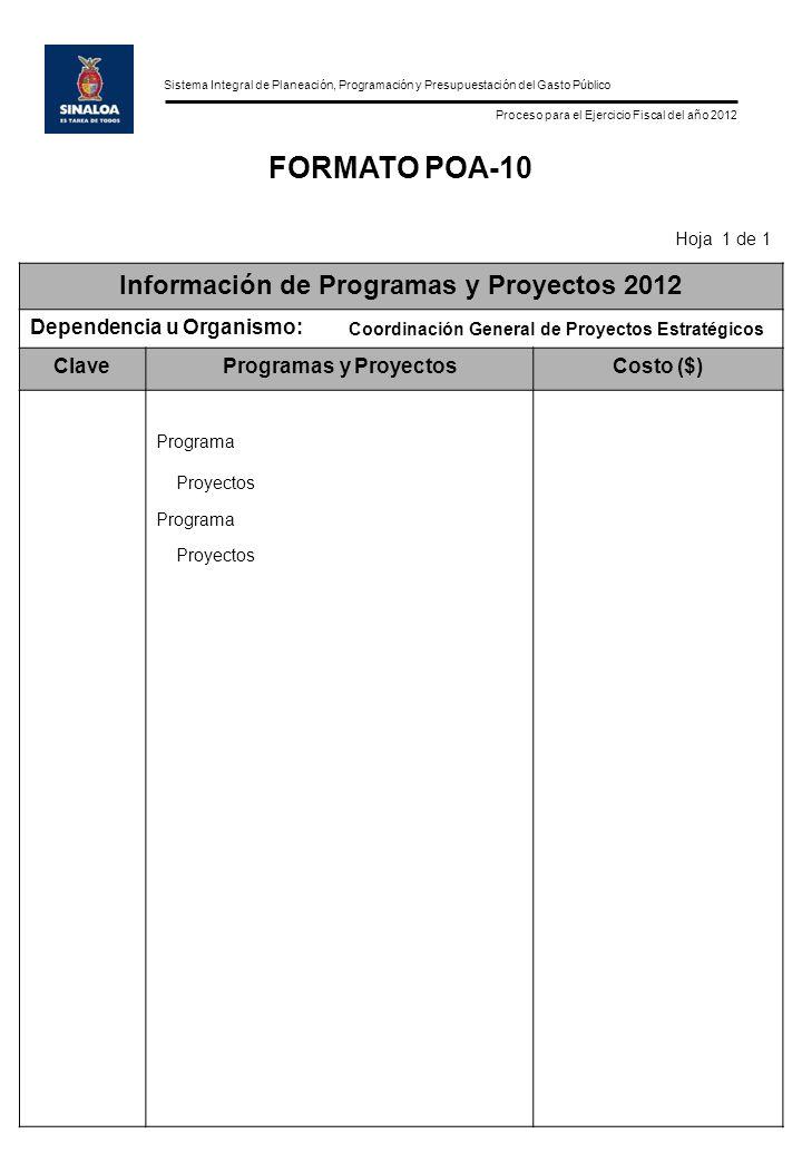 Sistema Integral de Planeación, Programación y Presupuestación del Gasto Público Proceso para el Ejercicio Fiscal del año 2012 FORMATO POA-10 Hoja 1 de 1 Información de Programas y Proyectos 2012 Dependencia u Organismo: Coordinación General de Proyectos Estratégicos ClaveProgramas y ProyectosCosto ($) Programa Proyectos Programa Proyectos