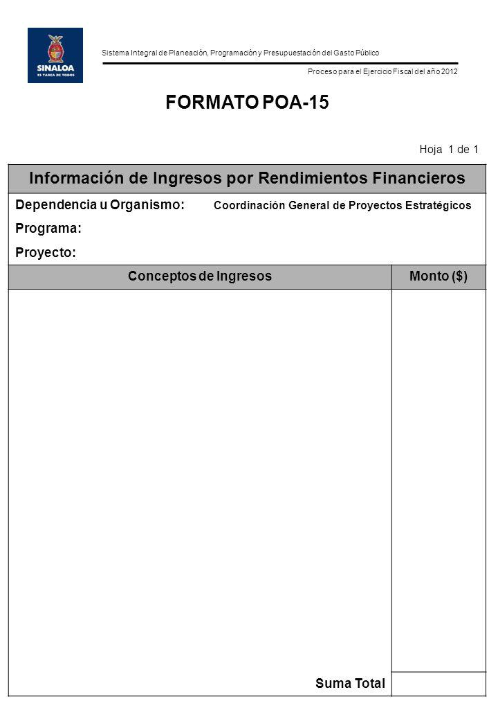 Sistema Integral de Planeación, Programación y Presupuestación del Gasto Público Proceso para el Ejercicio Fiscal del año 2012 FORMATO POA-15 Hoja 1 de 1 Información de Ingresos por Rendimientos Financieros Dependencia u Organismo: Coordinación General de Proyectos Estratégicos Programa: Proyecto: Conceptos de IngresosMonto ($) Suma Total