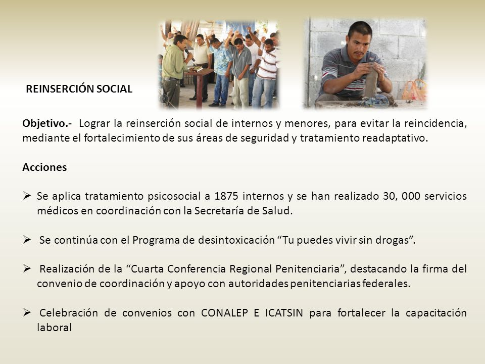REINSERCIÓN SOCIAL Objetivo.- Lograr la reinserción social de internos y menores, para evitar la reincidencia, mediante el fortalecimiento de sus áreas de seguridad y tratamiento readaptativo.