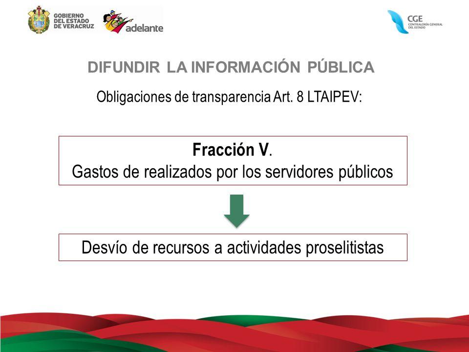 DIFUNDIR LA INFORMACIÓN PÚBLICA Obligaciones de transparencia Art. 8 LTAIPEV: Fracción V. Gastos de realizados por los servidores públicos Desvío de r