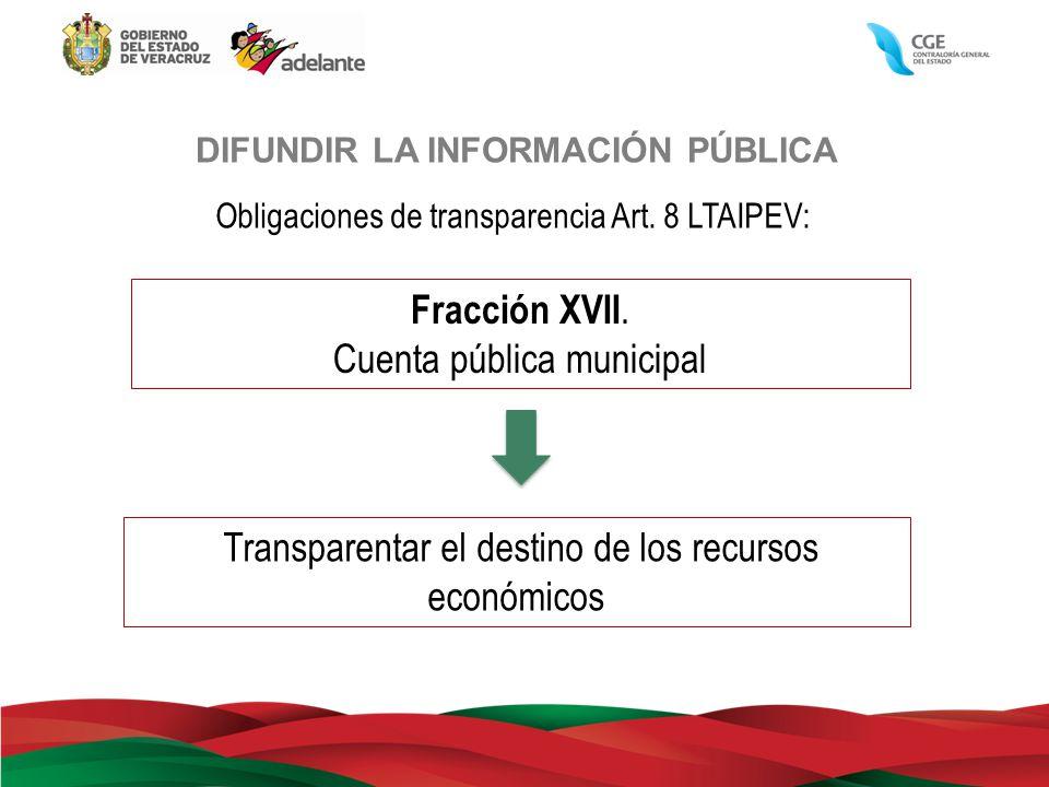 DIFUNDIR LA INFORMACIÓN PÚBLICA Obligaciones de transparencia Art. 8 LTAIPEV: Fracción XVII. Cuenta pública municipal Transparentar el destino de los