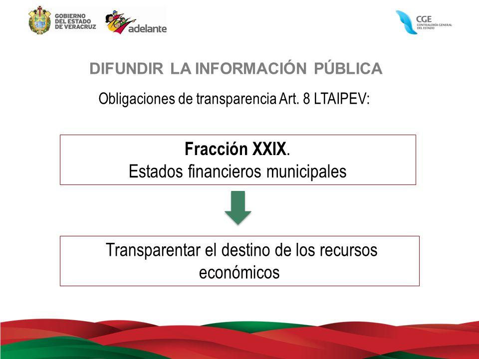 DIFUNDIR LA INFORMACIÓN PÚBLICA Obligaciones de transparencia Art. 8 LTAIPEV: Fracción XXIX. Estados financieros municipales Transparentar el destino