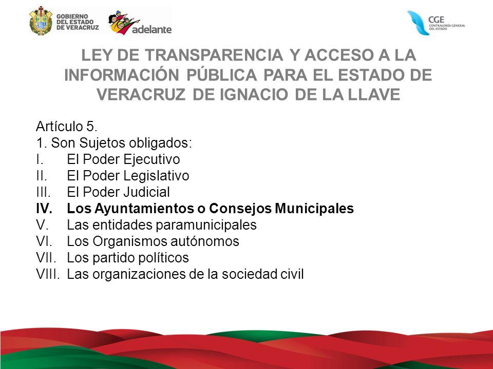 LEY DE TRANSPARENCIA Y ACCESO A LA INFORMACIÓN PÚBLICA PARA EL ESTADO DE VERACRUZ DE IGNACIO DE LA LLAVE Artículo 5. 1. Son Sujetos obligados: I.El Po