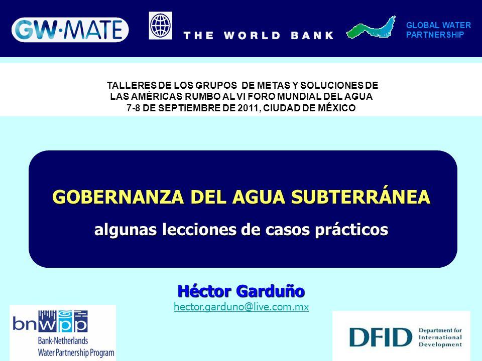 GOBERNANZA DEL AGUA SUBTERRÁNEA algunas lecciones de casos prácticos Héctor Garduño hector.garduno@live.com.mx GLOBAL WATER PARTNERSHIP TALLERES DE LO
