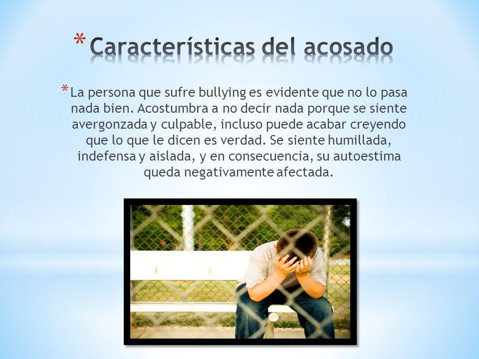 * La persona que sufre bullying es evidente que no lo pasa nada bien. Acostumbra a no decir nada porque se siente avergonzada y culpable, incluso pued