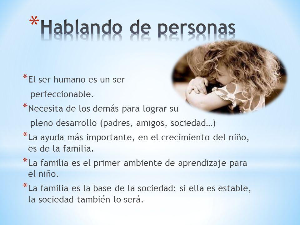 * El ser humano es un ser perfeccionable. * Necesita de los demás para lograr su pleno desarrollo (padres, amigos, sociedad…) * La ayuda más important