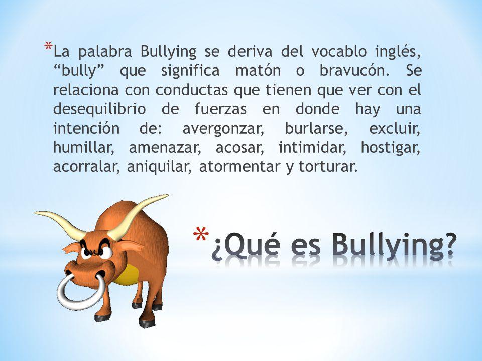 * La palabra Bullying se deriva del vocablo inglés, bully que significa matón o bravucón. Se relaciona con conductas que tienen que ver con el desequi