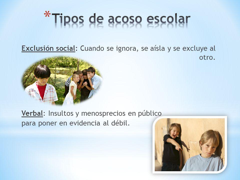 Exclusión social: Cuando se ignora, se aísla y se excluye al otro. Verbal: Insultos y menosprecios en público para poner en evidencia al débil.
