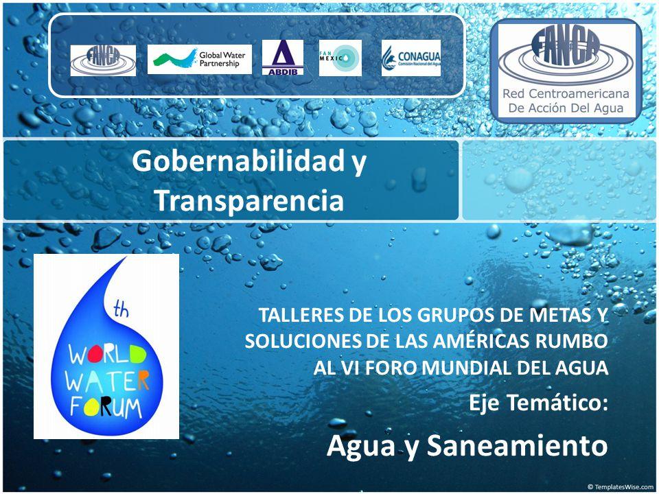 Gobernabilidad y Transparencia TALLERES DE LOS GRUPOS DE METAS Y SOLUCIONES DE LAS AMÉRICAS RUMBO AL VI FORO MUNDIAL DEL AGUA Eje Temático: Agua y San