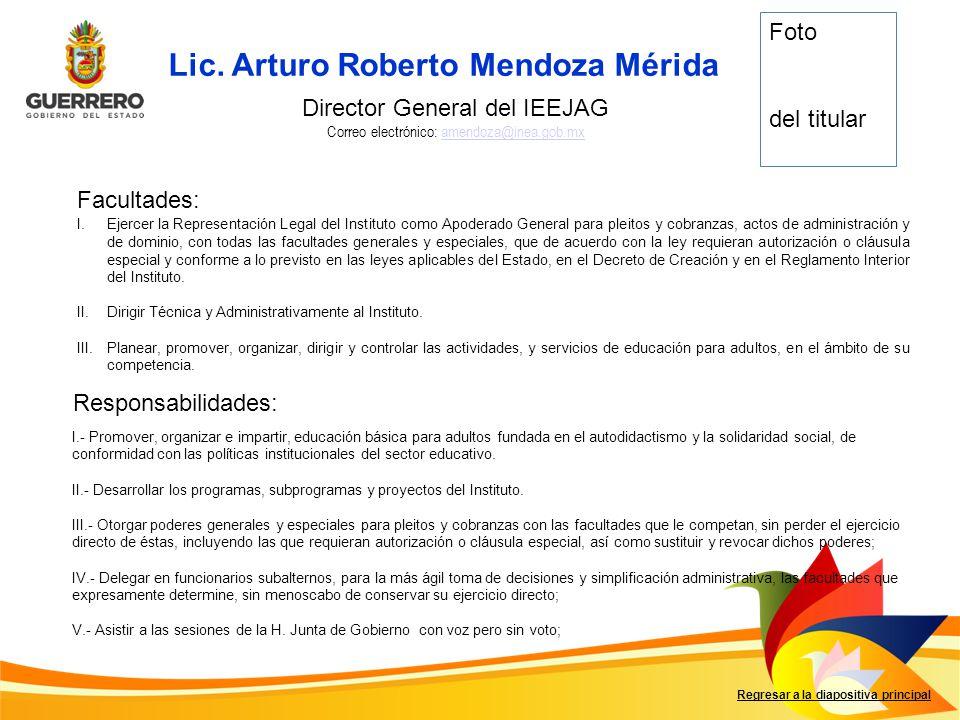 Lic. Arturo Roberto Mendoza Mérida Facultades: Responsabilidades: Regresar a la diapositiva principal Director General del IEEJAG Correo electrónico: