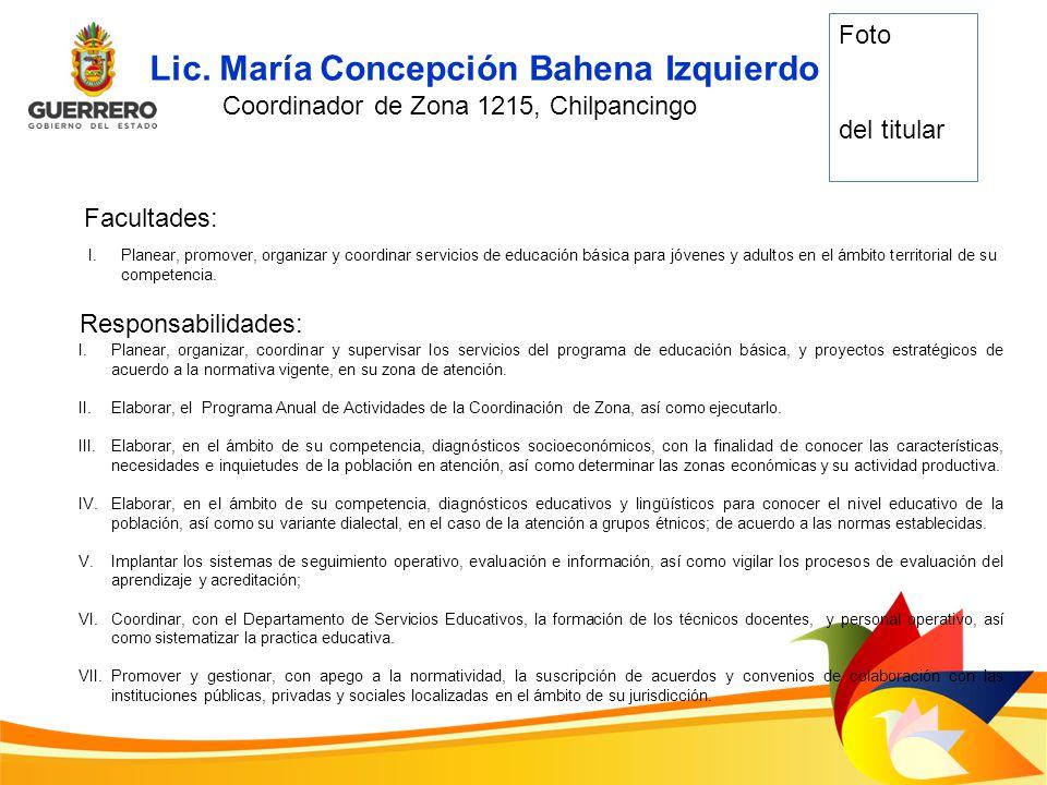 Lic. María Concepción Bahena Izquierdo Coordinador de Zona 1215, Chilpancingo Facultades: I.Planear, promover, organizar y coordinar servicios de educ