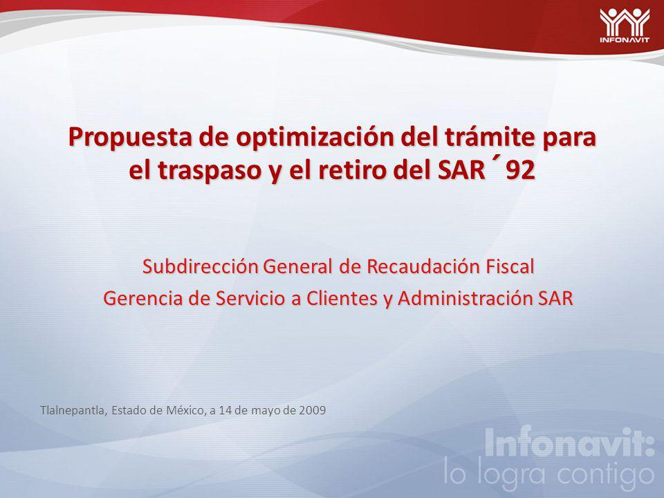 Propuesta de optimización del trámite para el traspaso y el retiro del SAR´92 Subdirección General de Recaudación Fiscal Gerencia de Servicio a Clientes y Administración SAR Tlalnepantla, Estado de México, a 14 de mayo de 2009