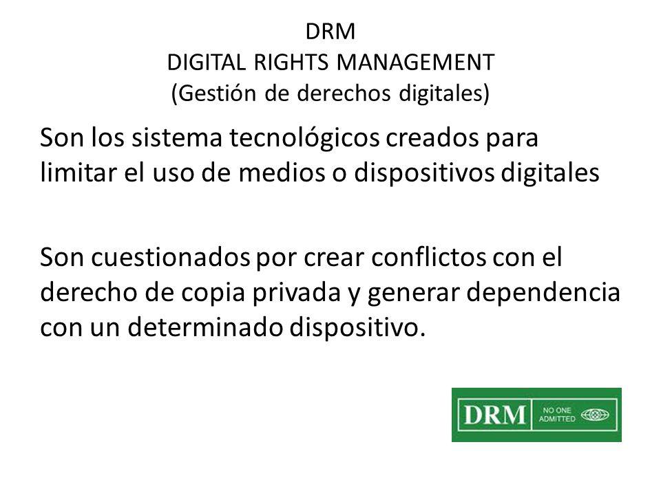 DRM DIGITAL RIGHTS MANAGEMENT (Gestión de derechos digitales) Son los sistema tecnológicos creados para limitar el uso de medios o dispositivos digitales Son cuestionados por crear conflictos con el derecho de copia privada y generar dependencia con un determinado dispositivo.