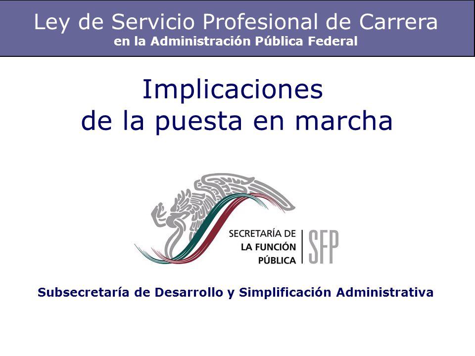 Ley de Servicio Profesional de Carrera en la Administración Pública Federal Implicaciones de la puesta en marcha Subsecretaría de Desarrollo y Simplificación Administrativa