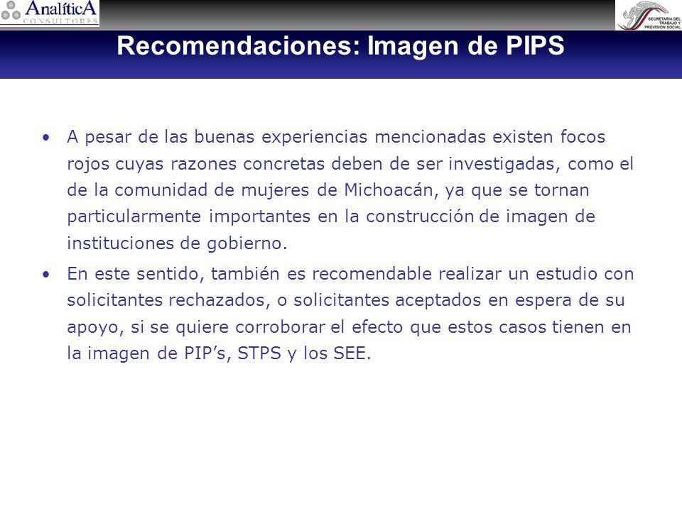 Recomendaciones: Imagen de PIPS A pesar de las buenas experiencias mencionadas existen focos rojos cuyas razones concretas deben de ser investigadas, como el de la comunidad de mujeres de Michoacán, ya que se tornan particularmente importantes en la construcción de imagen de instituciones de gobierno.