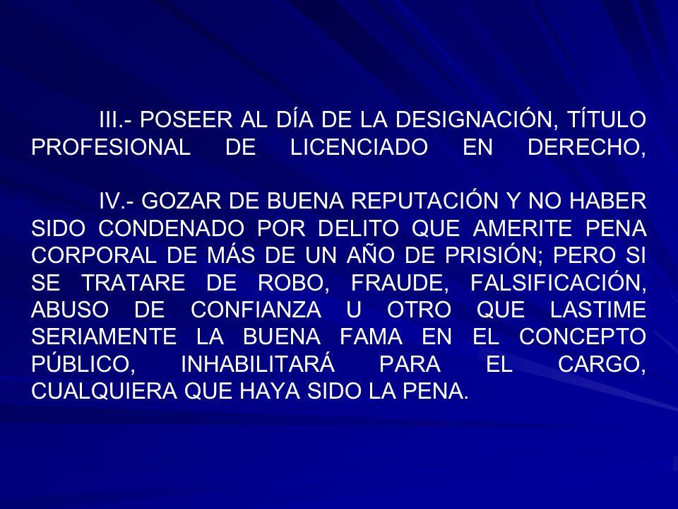 III.- POSEER AL DÍA DE LA DESIGNACIÓN, TÍTULO PROFESIONAL DE LICENCIADO EN DERECHO, IV.- GOZAR DE BUENA REPUTACIÓN Y NO HABER SIDO CONDENADO POR DELITO QUE AMERITE PENA CORPORAL DE MÁS DE UN AÑO DE PRISIÓN; PERO SI SE TRATARE DE ROBO, FRAUDE, FALSIFICACIÓN, ABUSO DE CONFIANZA U OTRO QUE LASTIME SERIAMENTE LA BUENA FAMA EN EL CONCEPTO PÚBLICO, INHABILITARÁ PARA EL CARGO, CUALQUIERA QUE HAYA SIDO LA PENA.