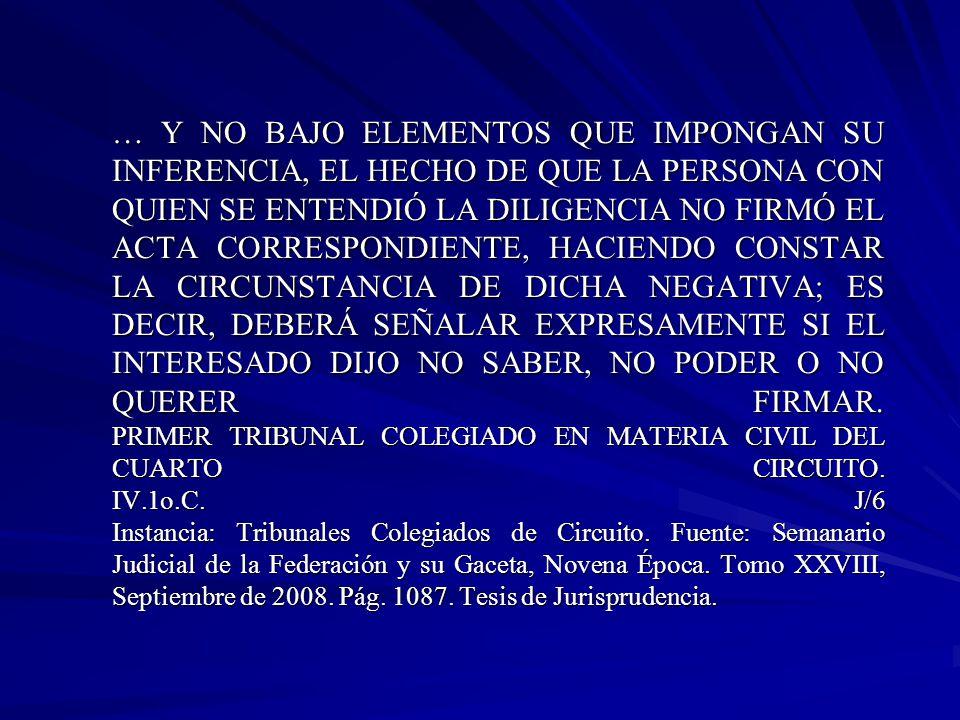 … Y NO BAJO ELEMENTOS QUE IMPONGAN SU INFERENCIA, EL HECHO DE QUE LA PERSONA CON QUIEN SE ENTENDIÓ LA DILIGENCIA NO FIRMÓ EL ACTA CORRESPONDIENTE, HACIENDO CONSTAR LA CIRCUNSTANCIA DE DICHA NEGATIVA; ES DECIR, DEBERÁ SEÑALAR EXPRESAMENTE SI EL INTERESADO DIJO NO SABER, NO PODER O NO QUERER FIRMAR.