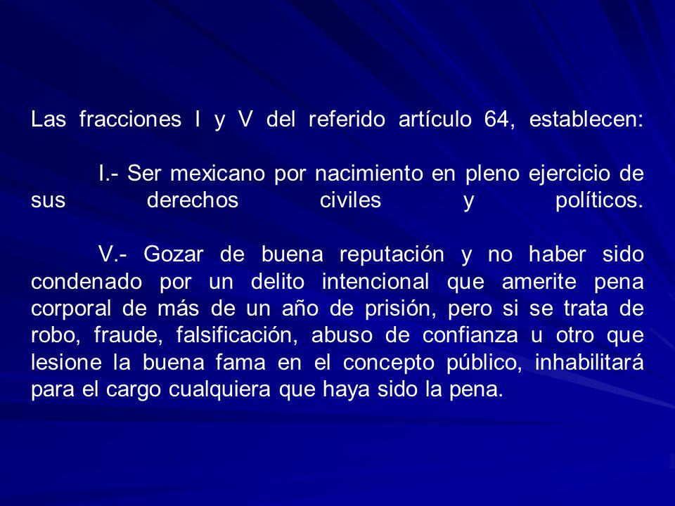 Las fracciones I y V del referido artículo 64, establecen: I.- Ser mexicano por nacimiento en pleno ejercicio de sus derechos civiles y políticos. V.-
