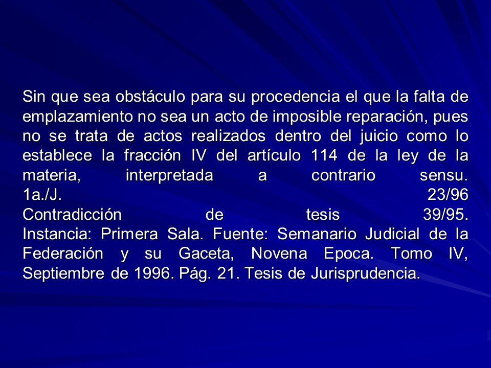 Sin que sea obstáculo para su procedencia el que la falta de emplazamiento no sea un acto de imposible reparación, pues no se trata de actos realizados dentro del juicio como lo establece la fracción IV del artículo 114 de la ley de la materia, interpretada a contrario sensu.